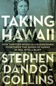 Book Cover: Taking Hawaii: How Thirteen Honolulu Businessmen Overthrew the Queen of Hawaii in 1893, With a Bluff